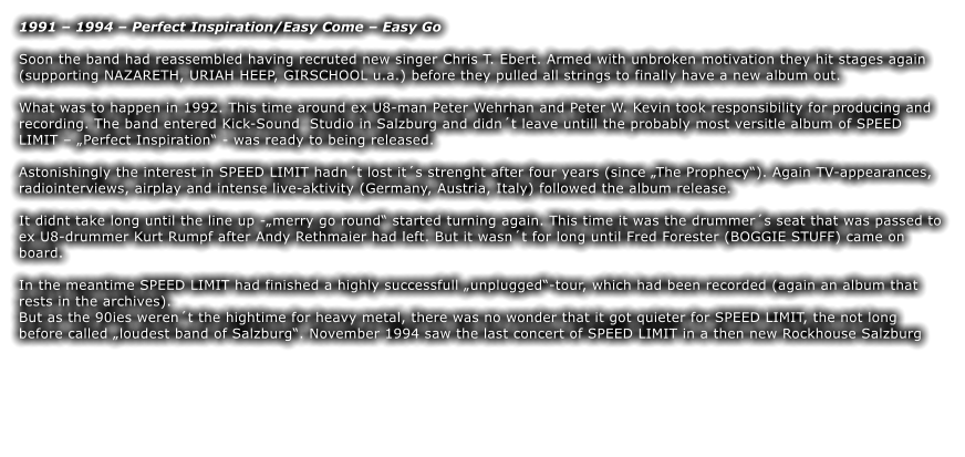 "1991 – 1994 – Perfect Inspiration/Easy Come – Easy Go  Soon the band had reassembled having recruted new singer Chris T. Ebert. Armed with unbroken motivation they hit stages again (supporting NAZARETH, URIAH HEEP, GIRSCHOOL u.a.) before they pulled all strings to finally have a new album out.  What was to happen in 1992. This time around ex U8-man Peter Wehrhan and Peter W. Kevin took responsibility for producing and recording. The band entered Kick-Sound  Studio in Salzburg and didn´t leave untill the probably most versitle album of SPEED LIMIT – ""Perfect Inspiration"" - was ready to being released.  Astonishingly the interest in SPEED LIMIT hadn´t lost it´s strenght after four years (since ""The Prophecy""). Again TV-appearances, radiointerviews, airplay and intense live-aktivity (Germany, Austria, Italy) followed the album release.  It didnt take long until the line up -""merry go round"" started turning again. This time it was the drummer´s seat that was passed to ex U8-drummer Kurt Rumpf after Andy Rethmaier had left. But it wasn´t for long until Fred Forester (BOGGIE STUFF) came on board.  In the meantime SPEED LIMIT had finished a highly successfull ""unplugged""-tour, which had been recorded (again an album that rests in the archives). But as the 90ies weren´t the hightime for heavy metal, there was no wonder that it got quieter for SPEED LIMIT, the not long before called ""loudest band of Salzburg"". November 1994 saw the last concert of SPEED LIMIT in a then new Rockhouse Salzburg"